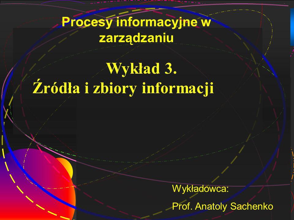 1 Wykład 3. Źródła i zbiory informacji Wykładowca: Prof. Anatoly Sachenko Procesy informacyjne w zarządzaniu