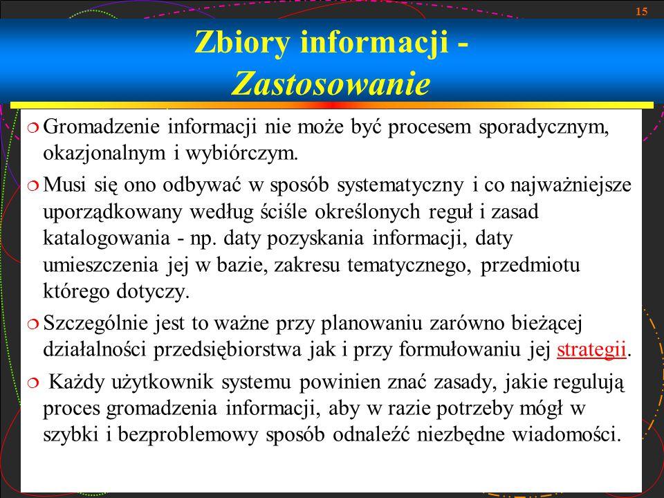 15 Zbiory informacji - Zastosowanie  Gromadzenie informacji nie może być procesem sporadycznym, okazjonalnym i wybiórczym.  Musi się ono odbywać w s
