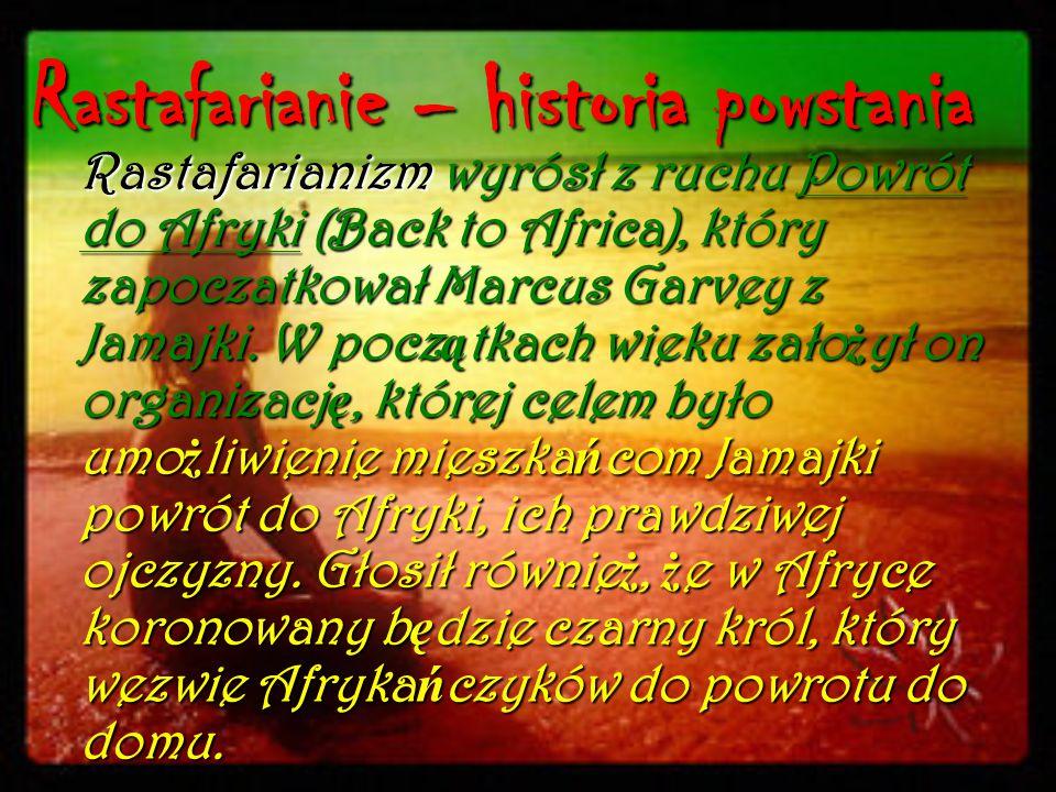 Rastafarianie – historia powstania Rastafarianizm wyrósł z ruchu Powrót do Afryki (Back to Africa), który zapoczatkował Marcus Garvey z Jamajki. W poc