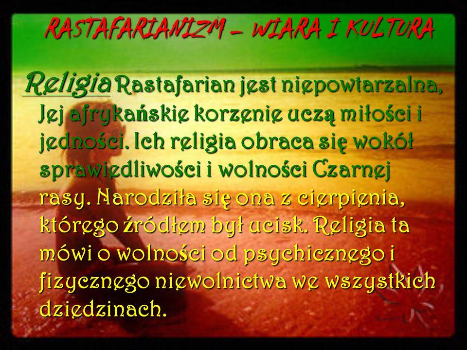 RASTAFARIANIZM – WIARA I KULTURA Religia Rastafarian jest niepowtarzalna, Jej afryka ń skie korzenie ucz ą miło ś ci i jedno ś ci. Ich religia obraca