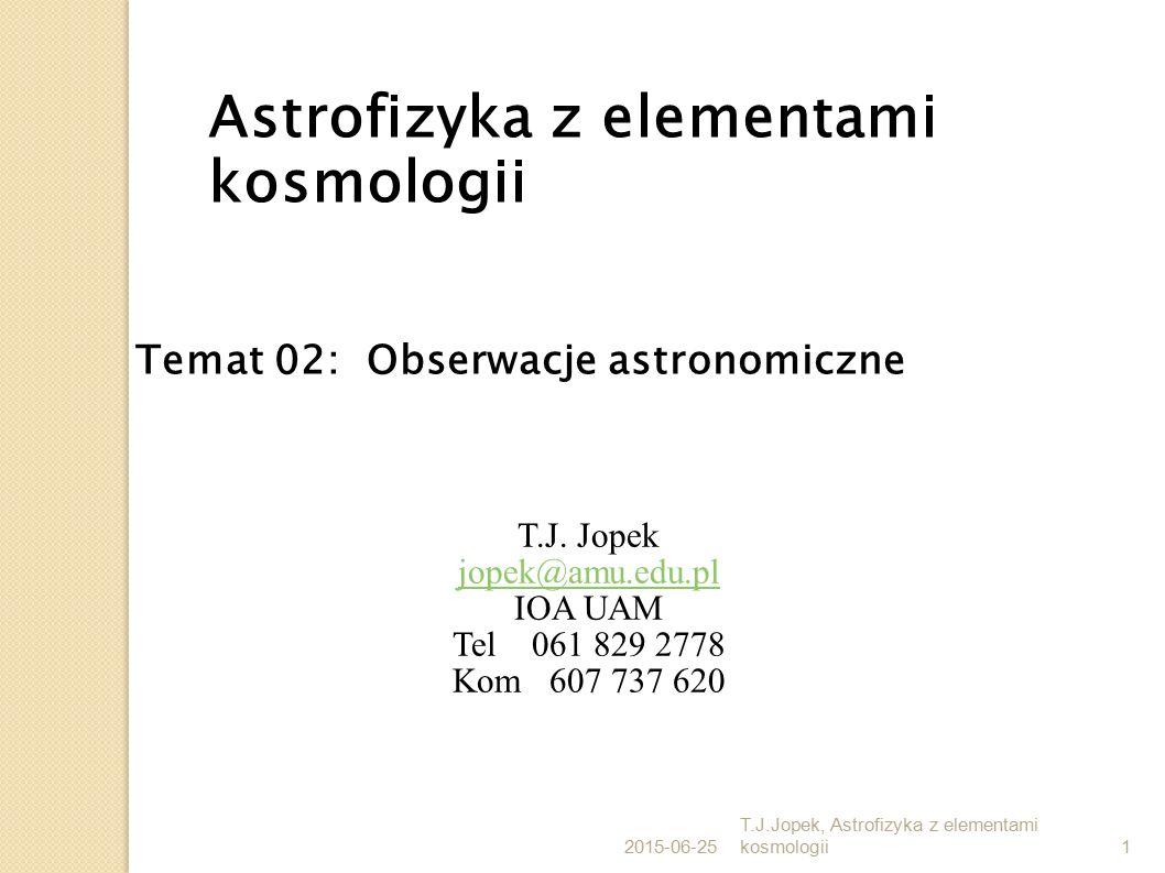 2015-06-25 T.J.Jopek, Astrofizyka z elementami kosmologii52 Obserwacje wykonywane na powierzchni Ziemi Dodatkowe zniekształcenia sygnału: oddziaływanie atmosfery; propagacja promieniowania E-H przez zmienny ośrodek ruch Ziemi (obserwatora); wpływa na rejestrację kierunku propagacji promieniowania E-H zmienność układu odniesienia, w którym dokonywane są obserwacje