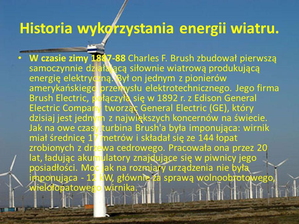 Historia wykorzystania energii wiatru. W czasie zimy 1887-88 Charles F. Brush zbudował pierwszą samoczynnie działającą siłownie wiatrową produkującą e