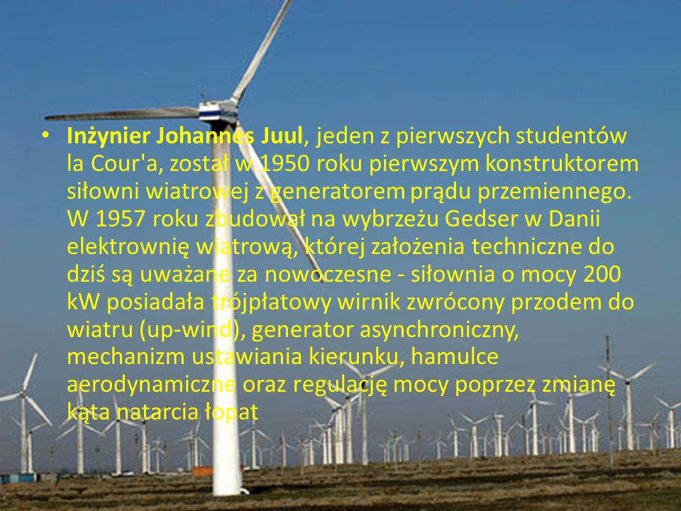 Inżynier Johannes Juul, jeden z pierwszych studentów la Cour'a, został w 1950 roku pierwszym konstruktorem siłowni wiatrowej z generatorem prądu przem