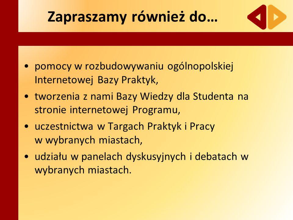 Zapraszamy również do… pomocy w rozbudowywaniu ogólnopolskiej Internetowej Bazy Praktyk, tworzenia z nami Bazy Wiedzy dla Studenta na stronie internetowej Programu, uczestnictwa w Targach Praktyk i Pracy w wybranych miastach, udziału w panelach dyskusyjnych i debatach w wybranych miastach.