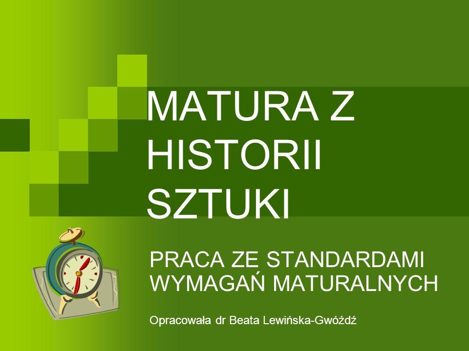 MATURA Z HISTORII SZTUKI PRACA ZE STANDARDAMI WYMAGAŃ MATURALNYCH Opracowała dr Beata Lewińska-Gwóźdź