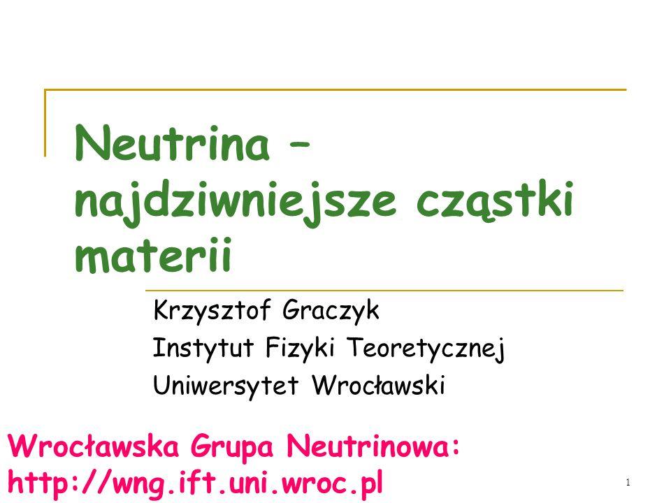 1 Neutrina – najdziwniejsze cząstki materii Krzysztof Graczyk Instytut Fizyki Teoretycznej Uniwersytet Wrocławski Wrocławska Grupa Neutrinowa: http://wng.ift.uni.wroc.pl