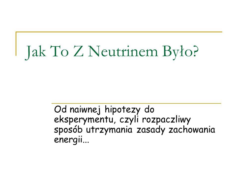 """Neutrina – cząstki elementarne Są trzy rodzaje ale """"jeden rodzaj może stać się innym"""". Są masywne, ale nikt ich nie """"zważył"""" i do niedawna myślano, że"""