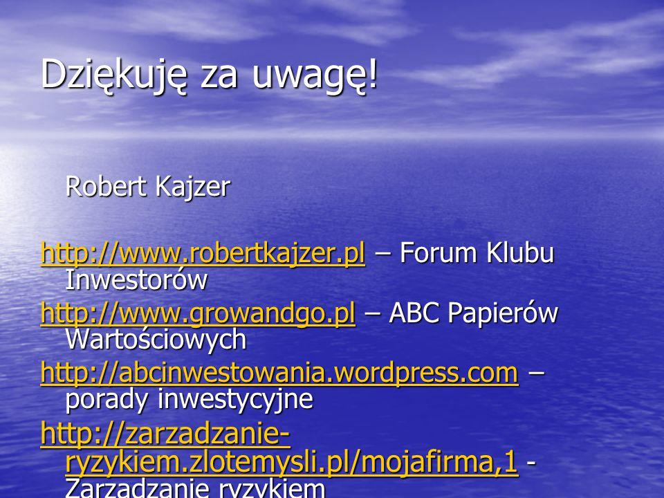 Dziękuję za uwagę! Robert Kajzer http://www.robertkajzer.plhttp://www.robertkajzer.pl – Forum Klubu Inwestorów http://www.robertkajzer.pl http://www.g