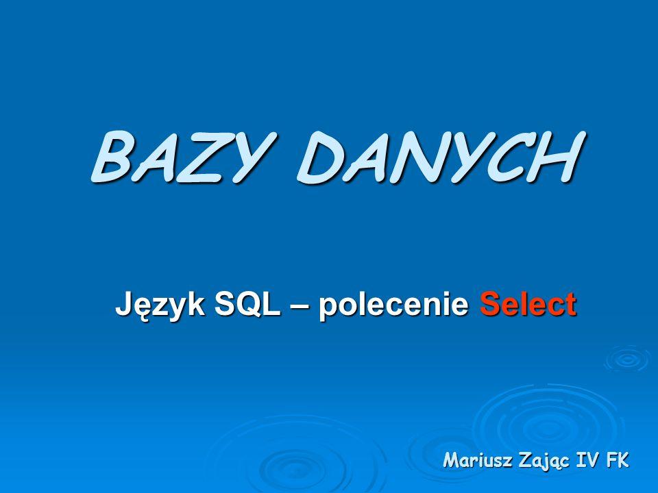BAZY DANYCH Język SQL – polecenie Select Mariusz Zając IV FK
