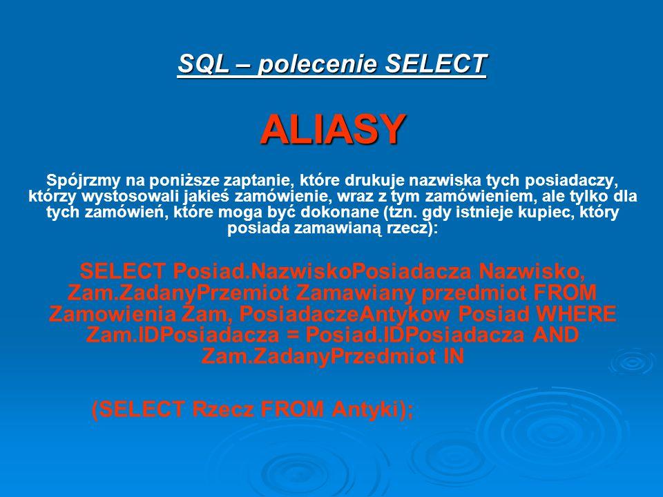 SQL – polecenie SELECT ALIASY Spójrzmy na poniższe zaptanie, które drukuje nazwiska tych posiadaczy, którzy wystosowali jakieś zamówienie, wraz z tym zamówieniem, ale tylko dla tych zamówień, które moga być dokonane (tzn.