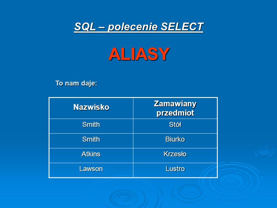 SQL – polecenie SELECT ALIASY Nazwisko Zamawiany przedmiot SmithStół SmithBiurko AtkinsKrzesło LawsonLustro To nam daje: