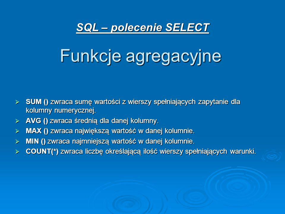 SQL – polecenie SELECT Funkcje agregacyjne  SUM () zwraca sumę wartości z wierszy spełniających zapytanie dla kolumny numerycznej.