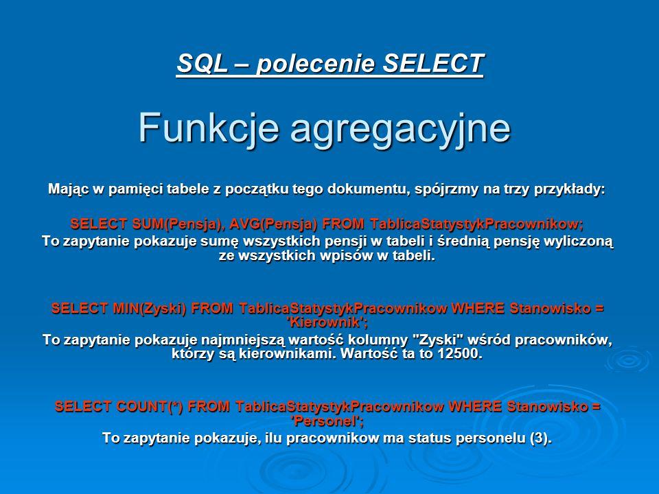 SQL – polecenie SELECT Funkcje agregacyjne Mając w pamięci tabele z początku tego dokumentu, spójrzmy na trzy przykłady: SELECT SUM(Pensja), AVG(Pensja) FROM TablicaStatystykPracownikow; To zapytanie pokazuje sumę wszystkich pensji w tabeli i średnią pensję wyliczoną ze wszystkich wpisów w tabeli.