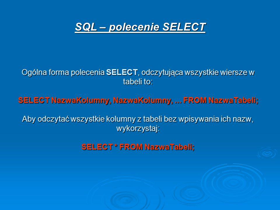 Ogólna forma polecenia SELECT, odczytująca wszystkie wiersze w tabeli to: SELECT NazwaKolumny, NazwaKolumny,...