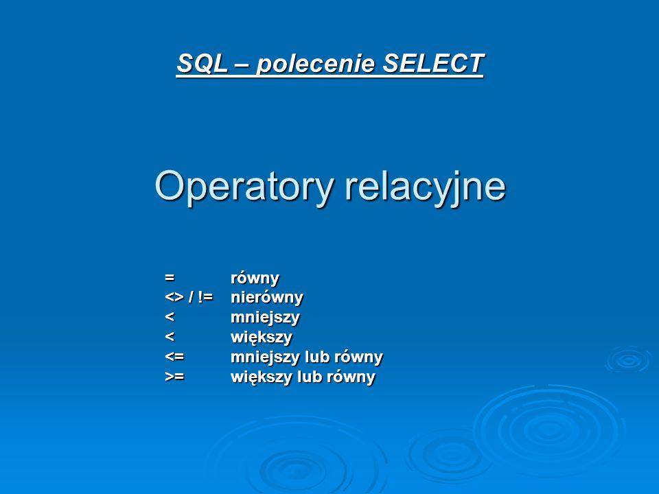 SQL – polecenie SELECT Operatory relacyjne =równy <> / !=nierówny <mniejszy <większy <=mniejszy lub równy >=większy lub równy