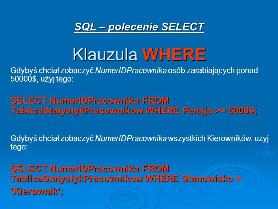 SQL – polecenie SELECT Klauzula WHERE Gdybyś chciał zobaczyć NumerIDPracownika osób zarabiających ponad 50000$, użyj tego: SELECT NumerIDPracownika FROM TablicaStatystykPracownikow WHERE Pensja >= 50000; Gdybyś chciał zobaczyć NumerIDPracownika wszystkich Kierowników, użyj tego: SELECT NumerIDPracownika FROM TablicaStatystykPracownikow WHERE Stanowisko = Kierownik ;