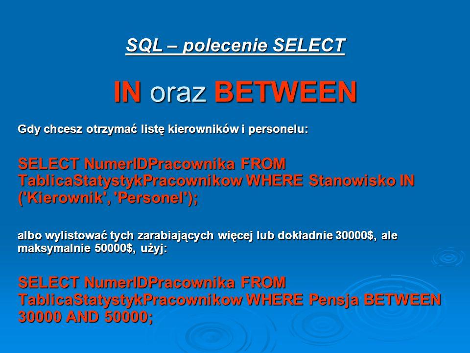 SQL – polecenie SELECT IN oraz BETWEEN Gdy chcesz otrzymać listę kierowników i personelu: SELECT NumerIDPracownika FROM TablicaStatystykPracownikow WHERE Stanowisko IN ( Kierownik , Personel ); albo wylistować tych zarabiających więcej lub dokładnie 30000$, ale maksymalnie 50000$, użyj: SELECT NumerIDPracownika FROM TablicaStatystykPracownikow WHERE Pensja BETWEEN 30000 AND 50000;