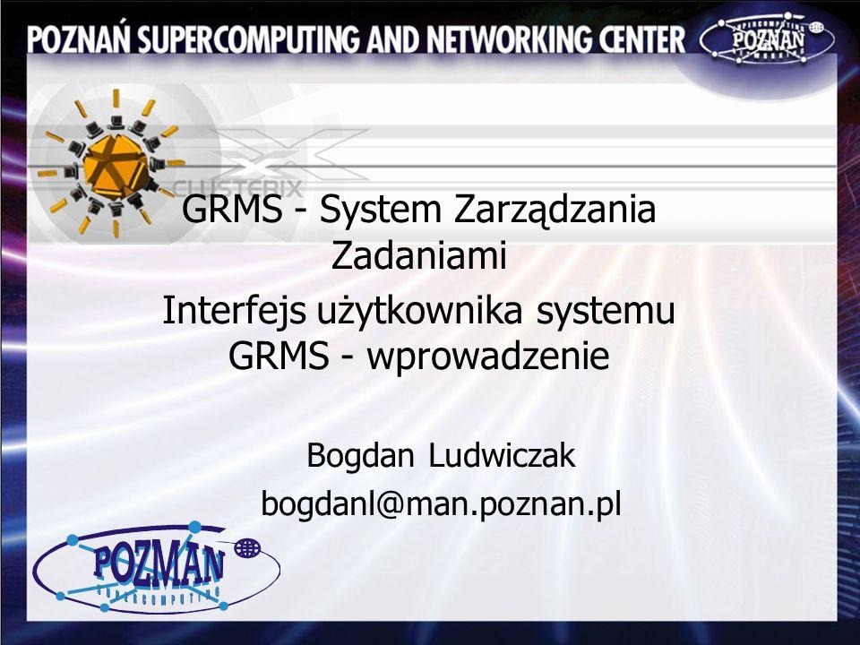 GRMS - System Zarządzania Zadaniami Interfejs użytkownika systemu GRMS - wprowadzenie Bogdan Ludwiczak bogdanl@man.poznan.pl