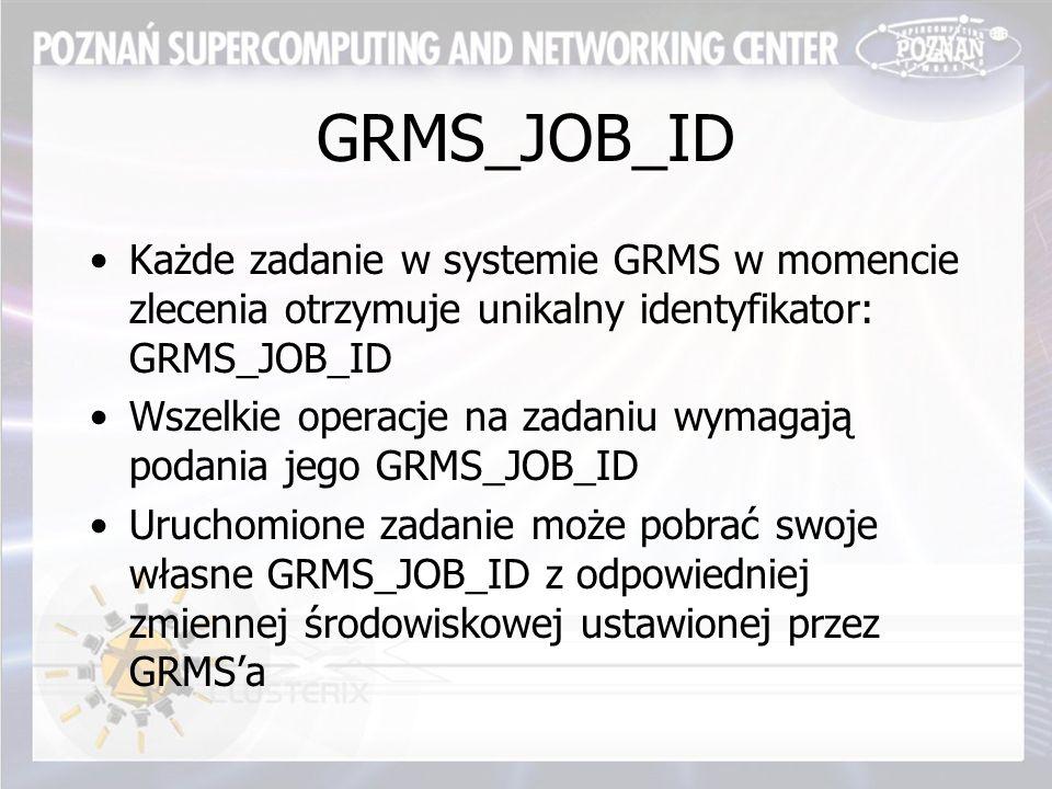 GRMS_JOB_ID Każde zadanie w systemie GRMS w momencie zlecenia otrzymuje unikalny identyfikator: GRMS_JOB_ID Wszelkie operacje na zadaniu wymagają podania jego GRMS_JOB_ID Uruchomione zadanie może pobrać swoje własne GRMS_JOB_ID z odpowiedniej zmiennej środowiskowej ustawionej przez GRMS'a