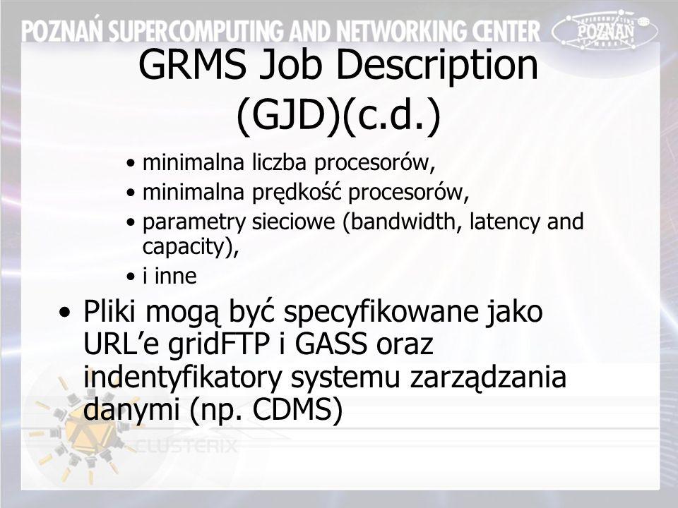 GRMS Job Description (GJD)(c.d.) minimalna liczba procesorów, minimalna prędkość procesorów, parametry sieciowe (bandwidth, latency and capacity), i inne Pliki mogą być specyfikowane jako URL'e gridFTP i GASS oraz indentyfikatory systemu zarządzania danymi (np.