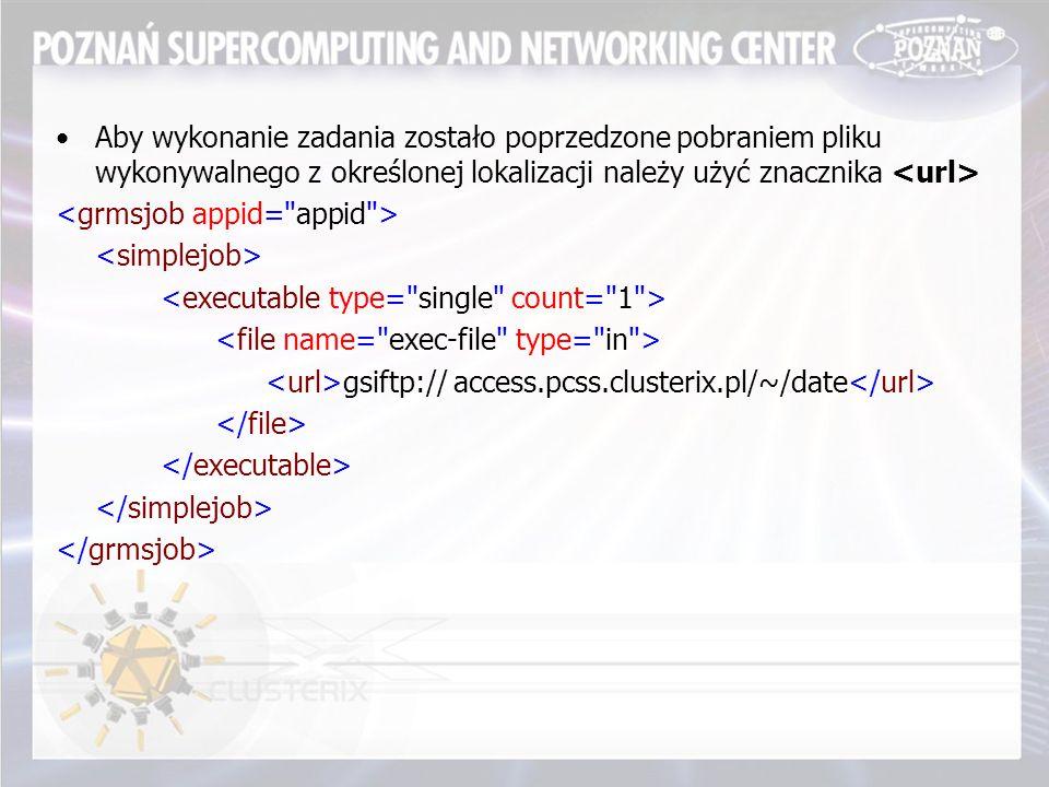 Aby wykonanie zadania zostało poprzedzone pobraniem pliku wykonywalnego z określonej lokalizacji należy użyć znacznika gsiftp:// access.pcss.clusterix.pl/~/date