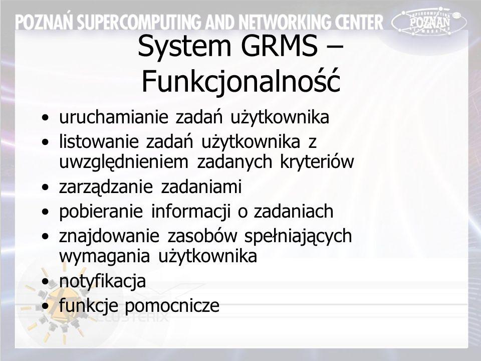 System GRMS – Funkcjonalność uruchamianie zadań użytkownika listowanie zadań użytkownika z uwzględnieniem zadanych kryteriów zarządzanie zadaniami pobieranie informacji o zadaniach znajdowanie zasobów spełniających wymagania użytkownika notyfikacja funkcje pomocnicze