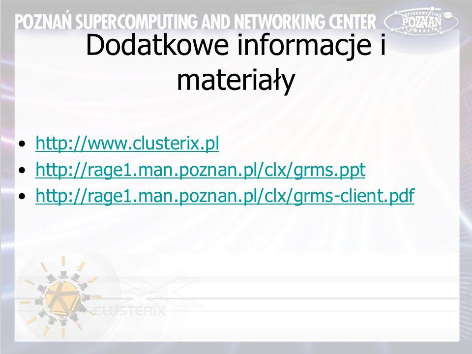 Dodatkowe informacje i materiały http://www.clusterix.pl http://rage1.man.poznan.pl/clx/grms.ppt http://rage1.man.poznan.pl/clx/grms-client.pdf