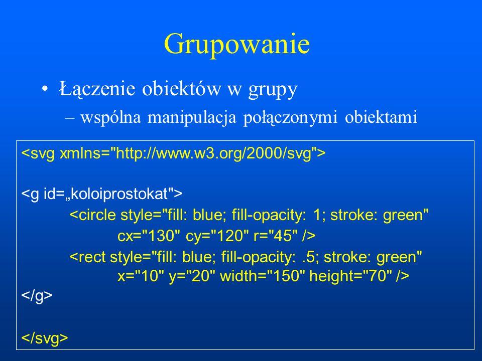Grupowanie Łączenie obiektów w grupy –wspólna manipulacja połączonymi obiektami <circle style= fill: blue; fill-opacity: 1; stroke: green cx= 130 cy= 120 r= 45 />