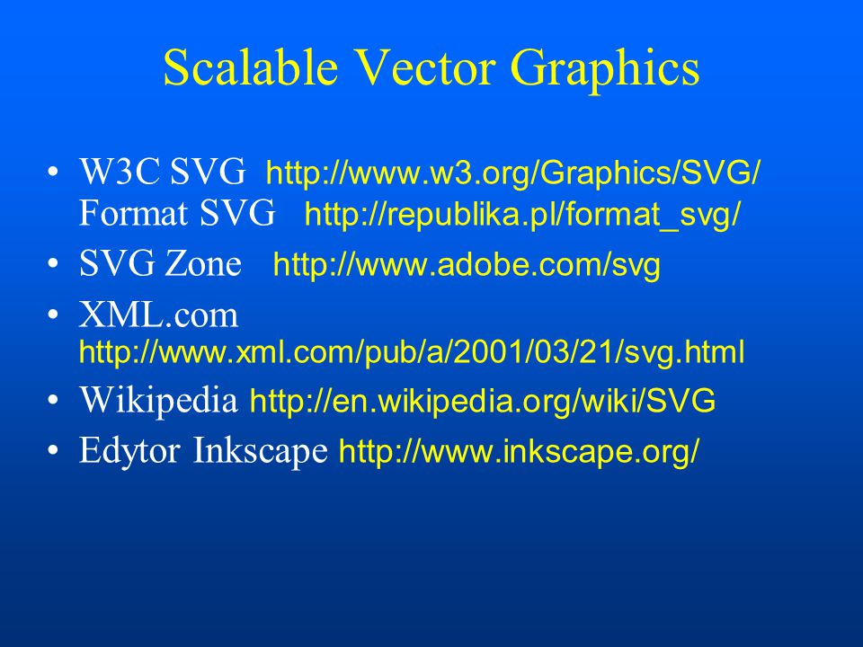 Scalable Vector Graphics W3C SVG http://www.w3.org/Graphics/SVG/ Format SVG http://republika.pl/format_svg/ SVG Zone http://www.adobe.com/svg XML.com
