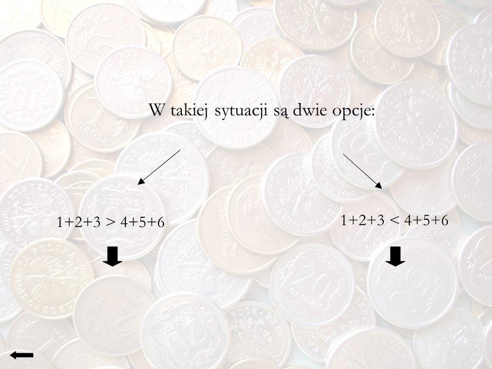 W takiej sytuacji są dwie opcje: 1+2+3 > 4+5+6 1+2+3 < 4+5+6