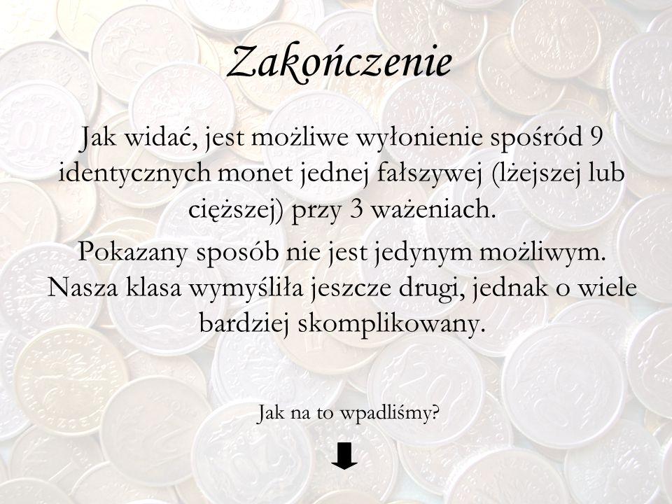 Jak widać, jest możliwe wyłonienie spośród 9 identycznych monet jednej fałszywej (lżejszej lub cięższej) przy 3 ważeniach. Pokazany sposób nie jest je