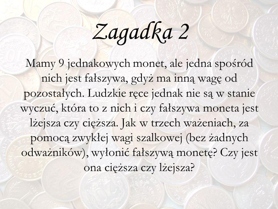 Zagadka 2 Mamy 9 jednakowych monet, ale jedna spośród nich jest fałszywa, gdyż ma inną wagę od pozostałych. Ludzkie ręce jednak nie są w stanie wyczuć