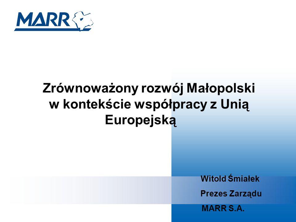 Zrównoważony rozwój Małopolski w kontekście współpracy z Unią Europejską Witold Śmiałek Prezes Zarządu MARR S.A.