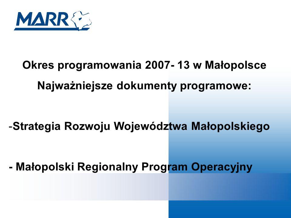 Okres programowania 2007- 13 w Małopolsce Najważniejsze dokumenty programowe: -Strategia Rozwoju Województwa Małopolskiego - Małopolski Regionalny Program Operacyjny