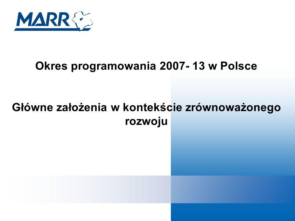 Okres programowania 2007- 13 w Polsce Główne założenia w kontekście zrównoważonego rozwoju