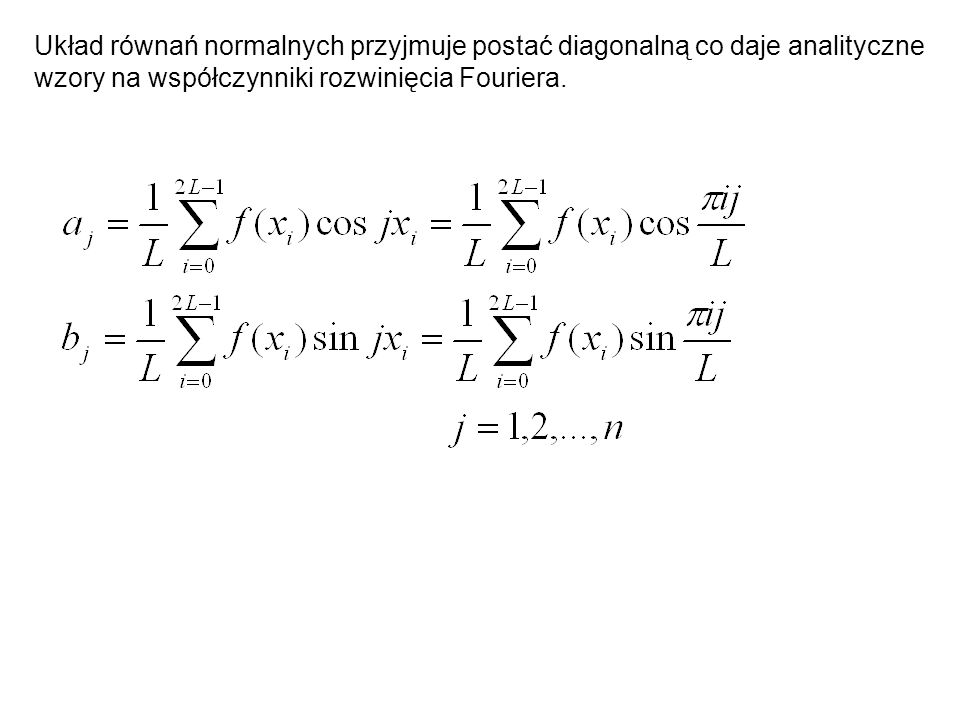 Układ równań normalnych przyjmuje postać diagonalną co daje analityczne wzory na współczynniki rozwinięcia Fouriera.