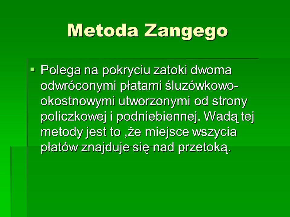 Metoda Zangego  Polega na pokryciu zatoki dwoma odwróconymi płatami śluzówkowo- okostnowymi utworzonymi od strony policzkowej i podniebiennej. Wadą t