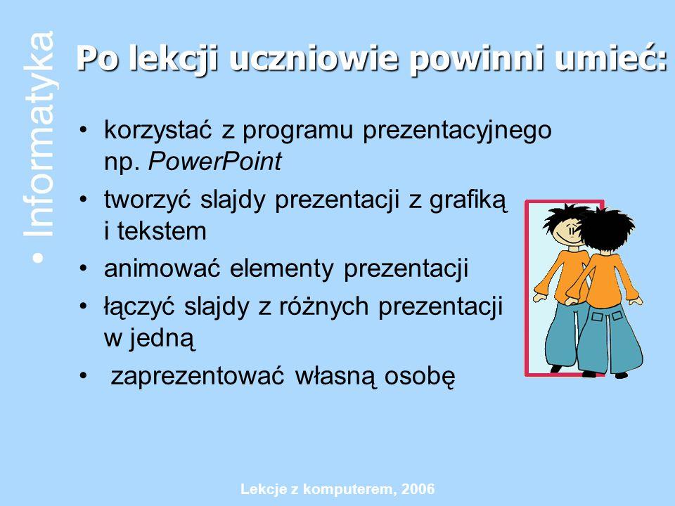 Lekcje z komputerem, 2006 Po lekcji uczniowie powinni umieć: korzystać z programu prezentacyjnego np. PowerPoint tworzyć slajdy prezentacji z grafiką
