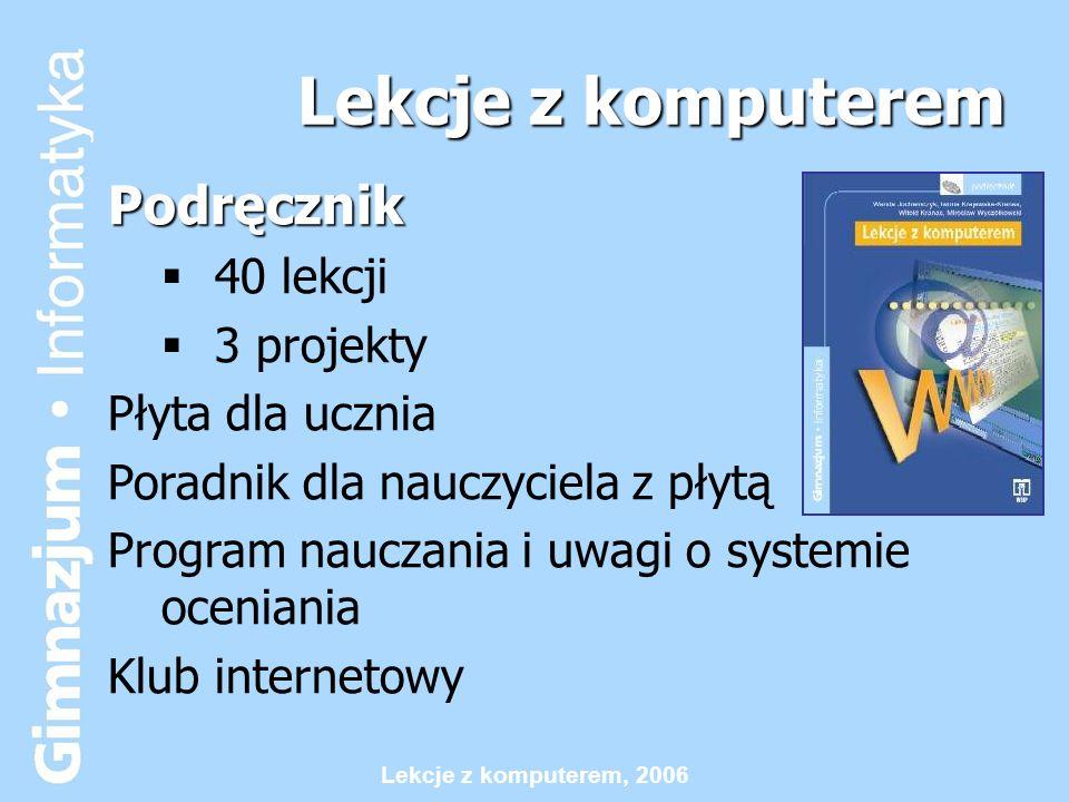 Lekcje z komputerem, 2006 40 lekcji z: komputerem: komputerem: wprowadzenie – korzystanie z pracowni, komputerów i systemu tekstami i rysunkami: tekstami i rysunkami: korzystanie z edytora tekstu i grafiki Internetem: Internetem: tworzenie stron WWW w HTML, korzystanie z poczty elektronicznej i Internetu żółwiem: żółwiem: programowanie w Logo algorytmami i zbiorami danych: algorytmami i zbiorami danych: tworzenie algorytmów, programowanie w Logo liczbami i zbiorami danych: liczbami i zbiorami danych: korzystanie z arkusza kalkulacyjnego modelami: modelami: wprowadzenie do modelowania komputerowego
