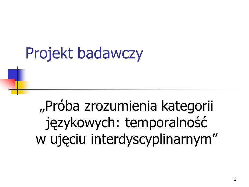 """1 Projekt badawczy """"Próba zrozumienia kategorii językowych: temporalność w ujęciu interdyscyplinarnym"""""""