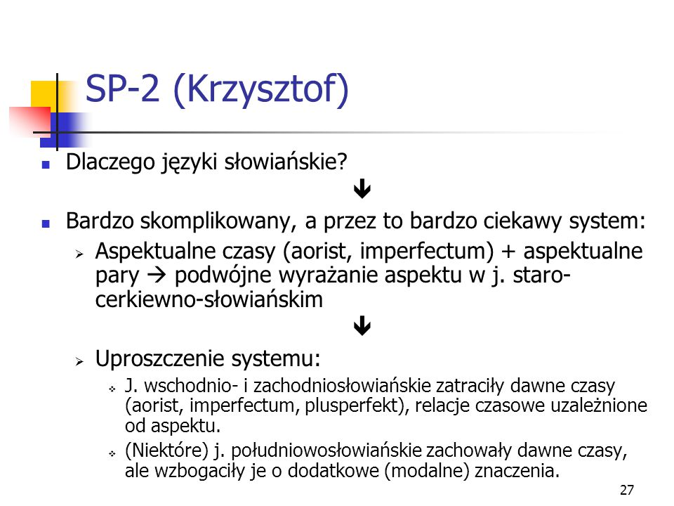 27 SP-2 (Krzysztof) Dlaczego języki słowiańskie?  Bardzo skomplikowany, a przez to bardzo ciekawy system:  Aspektualne czasy (aorist, imperfectum) +