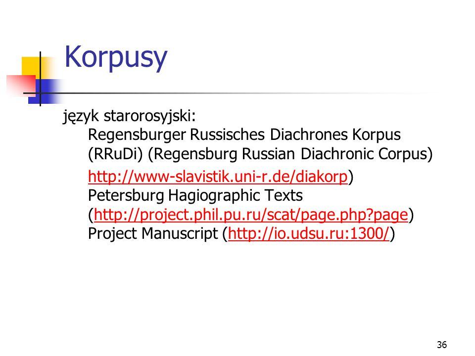 36 Korpusy język starorosyjski: Regensburger Russisches Diachrones Korpus (RRuDi) (Regensburg Russian Diachronic Corpus) http://www-slavistik.uni-r.de