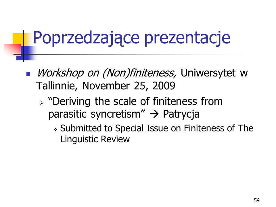 59 Poprzedzające prezentacje Workshop on (Non)finiteness, Uniwersytet w Tallinnie, November 25, 2009  Deriving the scale of finiteness from parasitic syncretism  Patrycja  Submitted to Special Issue on Finiteness of The Linguistic Review
