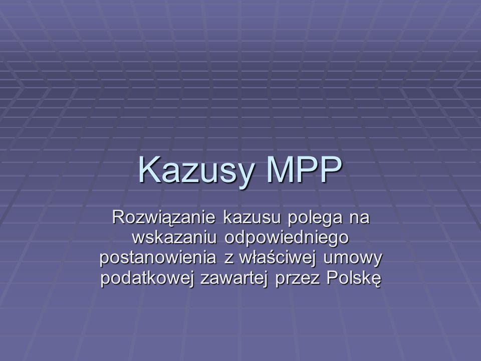 Kazusy MPP Rozwiązanie kazusu polega na wskazaniu odpowiedniego postanowienia z właściwej umowy podatkowej zawartej przez Polskę