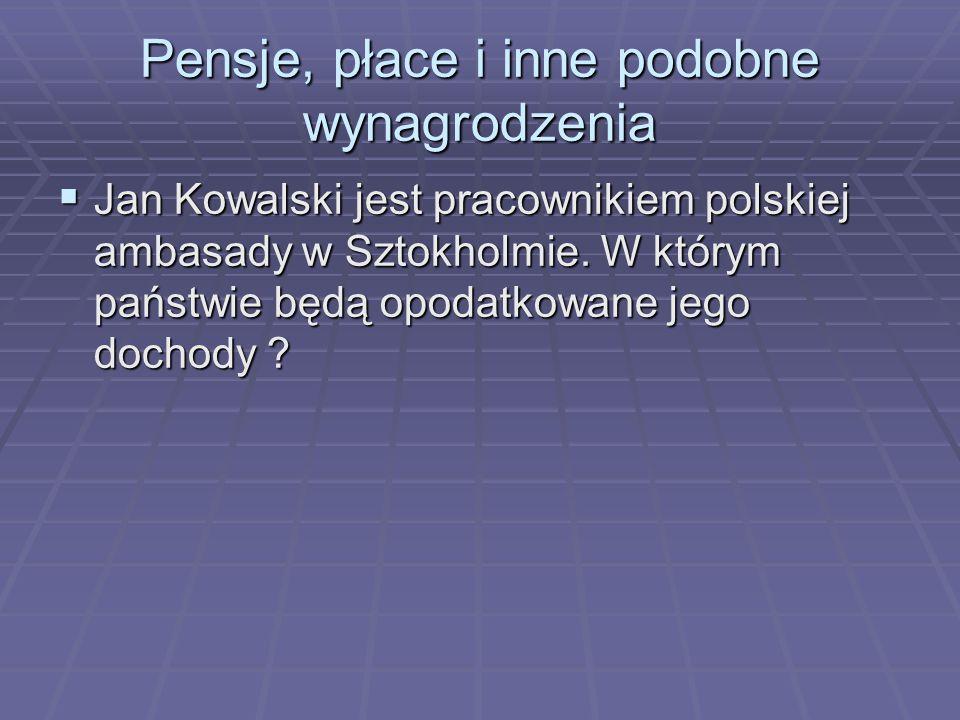 Pensje, płace i inne podobne wynagrodzenia  Jan Kowalski jest pracownikiem polskiej ambasady w Sztokholmie. W którym państwie będą opodatkowane jego