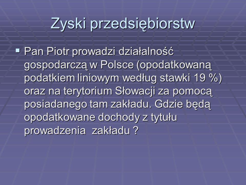 Zyski przedsiębiorstw  Pan Piotr prowadzi działalność gospodarczą w Polsce (opodatkowaną podatkiem liniowym według stawki 19 %) oraz na terytorium Sł