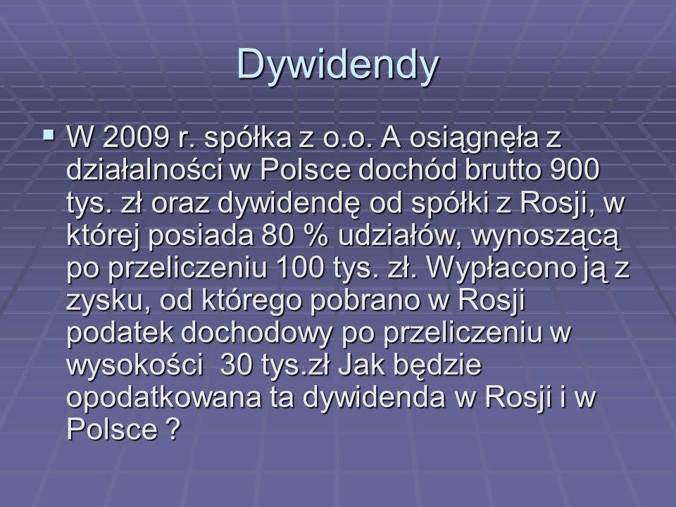 Dywidendy  W 2009 r. spółka z o.o. A osiągnęła z działalności w Polsce dochód brutto 900 tys. zł oraz dywidendę od spółki z Rosji, w której posiada 8