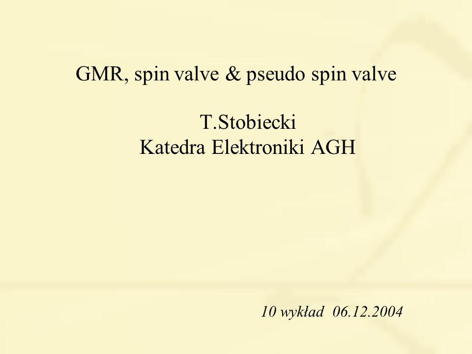 GMR, spin valve & pseudo spin valve T.Stobiecki Katedra Elektroniki AGH 10 wykład 06.12.2004