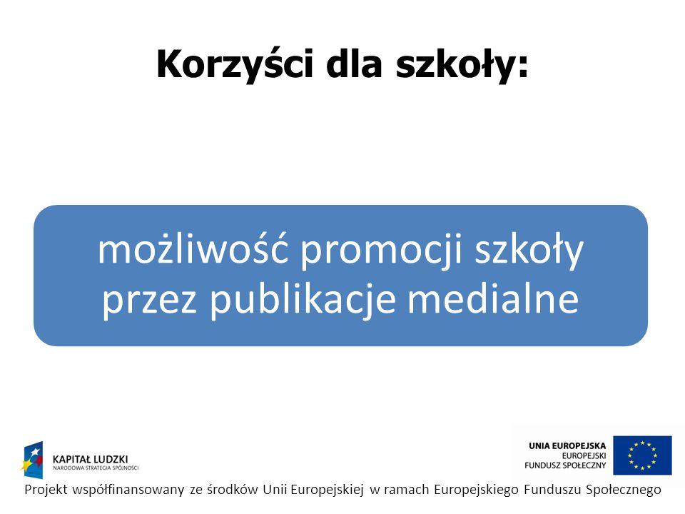 możliwość promocji szkoły przez publikacje medialne Projekt współfinansowany ze środków Unii Europejskiej w ramach Europejskiego Funduszu Społecznego