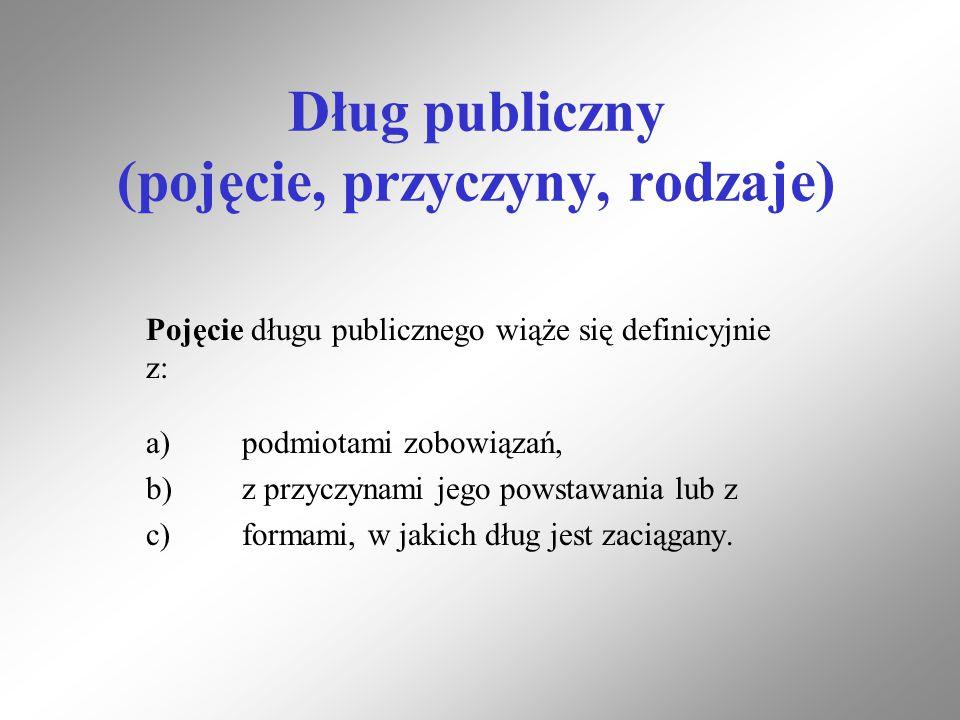 Dług publiczny (pojęcie, przyczyny, rodzaje) Pojęcie długu publicznego wiąże się definicyjnie z: a)podmiotami zobowiązań, b)z przyczynami jego powstaw